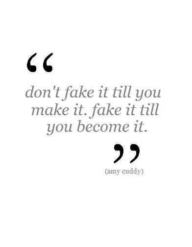 """Don't fake it till you make it. Fake it till yo""""u become it."""