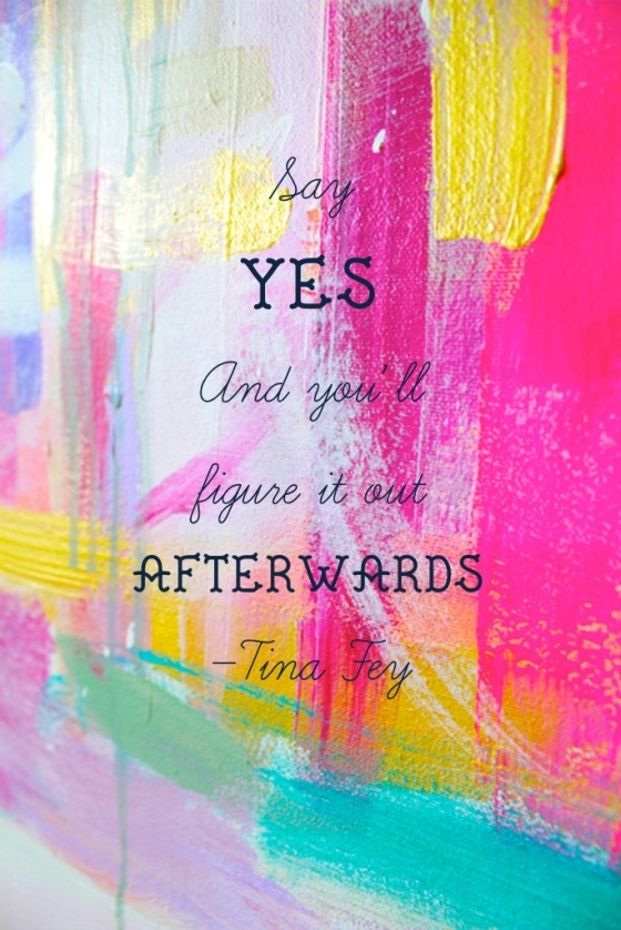 Say yes and you'll figure it out afterwards. Tina Fey