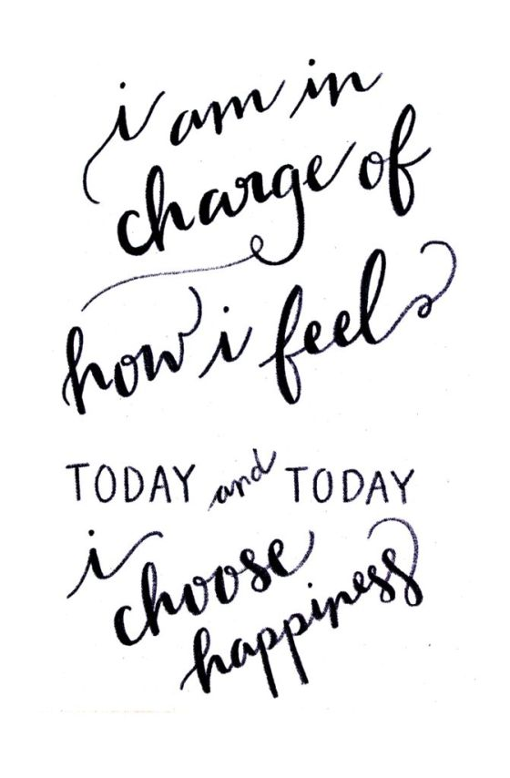 I am in charge of how I feel today and today I choose happiness.